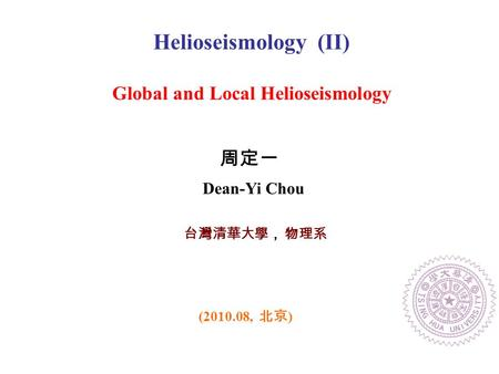 台灣清華大學, 物理系 Helioseismology (II) Global and Local Helioseismology (2010.08, 北京 ) 周定一 Dean-Yi Chou.