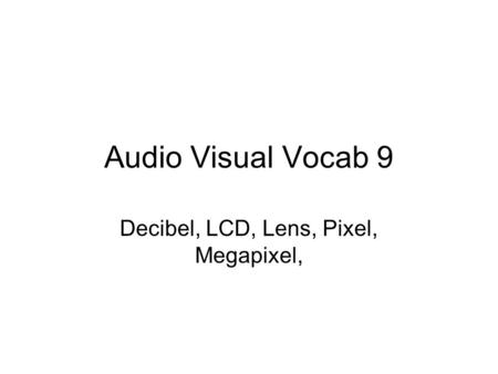 Audio Visual Vocab 9 Decibel, LCD, Lens, Pixel, Megapixel,