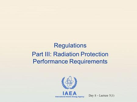 IAEA International Atomic Energy Agency Regulations Part III: Radiation Protection Performance Requirements Day 8 – Lecture 5(3)