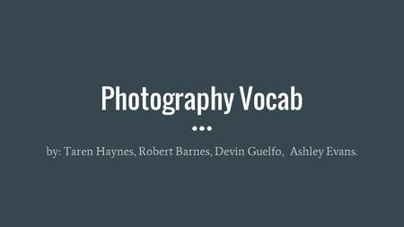 Photography Vocab by: Taren Haynes, Robert Barnes, Devin Guelfo, Ashley Evans.