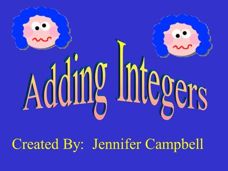 Created By: Jennifer Campbell The Rules for adding integers are as follows: 1. If the numbers have the same signs, add them and keep that sign. 2. If.