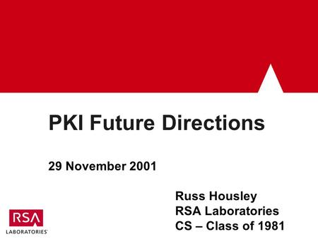 PKI Future Directions 29 November 2001 Russ Housley RSA Laboratories CS – Class of 1981.