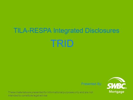 1 TILA-RESPA Integrated Disclosures TRID Presented By: These materials are presented for informational purposes only and are not intended to constitute.