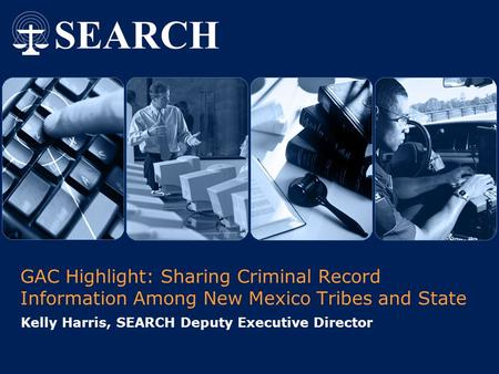 GAC Highlight: Sharing Criminal Record Information Among New Mexico Tribes and State Kelly Harris, SEARCH Deputy Executive Director.