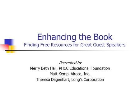 Enhancing the Book Finding Free Resources for Great Guest Speakers Presented by Merry Beth Hall, PHCC Educational Foundation Matt Kemp, Aireco, Inc. Theresa.