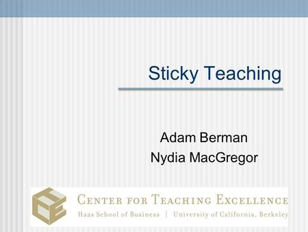 Sticky Teaching Adam Berman Nydia MacGregor. Today's goals and agenda Teaching that Sticks The First Day Advice for the rest of the term.