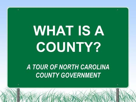 A TOUR OF NORTH CAROLINA COUNTY GOVERNMENT WHAT IS A COUNTY?