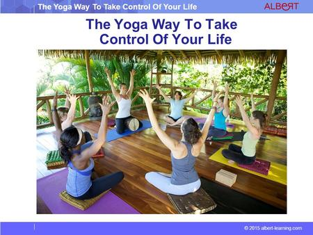 The Yoga Way To Take Control Of Your Life © 2015 albert-learning.com The Yoga Way To Take Control Of Your Life.