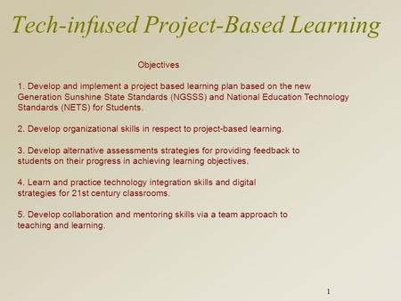 1 Tech-infused Project-Based Learning Objectives 1. Develop and implement a project based learning plan based on the new Generation Sunshine State Standards.