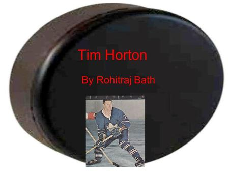 Tim Horton By Rohitraj Bath. Personal Background Birth place Cochrane,ON,Canada Birth date January 12,1930 Place of death and date St.Catharine's,ON,Canada.