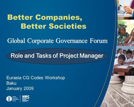 Global Corporate Governance Forum Better Companies, Better Societies Eurasia CG Codes Workshop Baku January 2009 Role and Tasks of Project Manager.