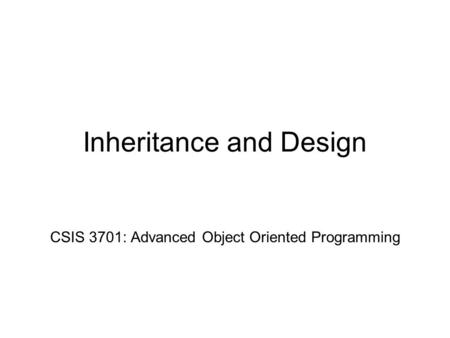 Inheritance and Design CSIS 3701: Advanced Object Oriented Programming.