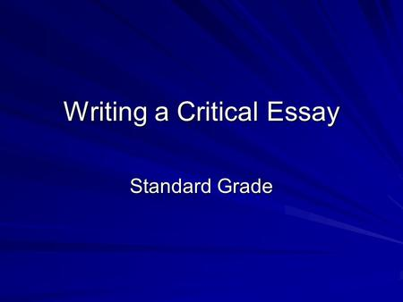 Writing a Critical Essay Standard Grade Points to Note Your essay is a response to a specific task – you MUST focus on this task! Avoid simply retelling.