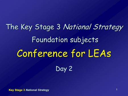 Key Stage 3 National Strategy 1 The Key Stage 3 National Strategy Foundation subjects Conference for LEAs Day 2.
