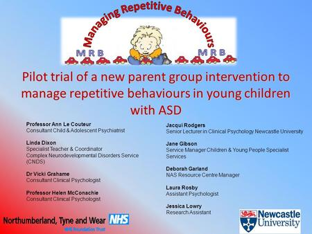 Pilot trial of a new parent group intervention to manage repetitive behaviours in young children with ASD Professor Ann Le Couteur Consultant Child & Adolescent.