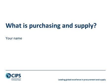 Leading global excellence in procurement and supply What is purchasing and supply? Your name.