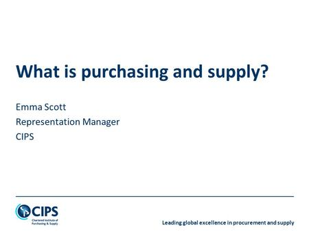 Leading global excellence in procurement and supply What is purchasing and supply? Emma Scott Representation Manager CIPS.