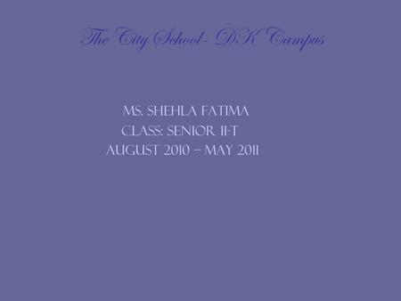 The City School- DK Campus Ms. Shehla Fatima Class: Senior II-T August 2010 – may 2011.
