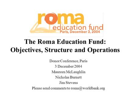 The Roma Education Fund: Objectives, Structure and Operations Donor Conference, Paris 3 December 2004 Maureen McLaughlin Nicholas Burnett Jim Stevens Please.