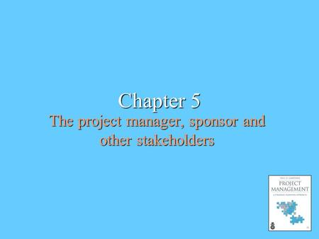 Chapter 5 The project manager, sponsor and other stakeholders.