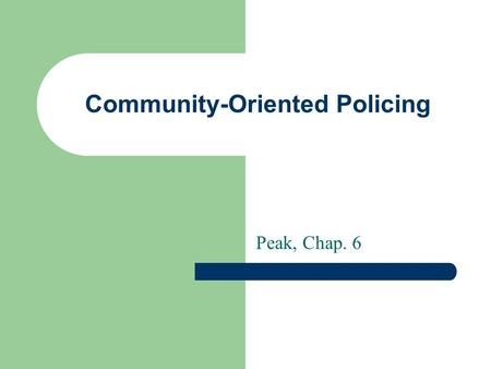 Community-Oriented Policing Peak, Chap. 6. Two models of policing Professional – Approach: Reactive, incident-based – Goal: Fight crime and disorder –