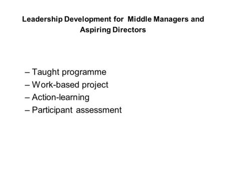 Leadership Development for Middle Managers and Aspiring Directors –Taught programme –Work-based project –Action-learning –Participant assessment.