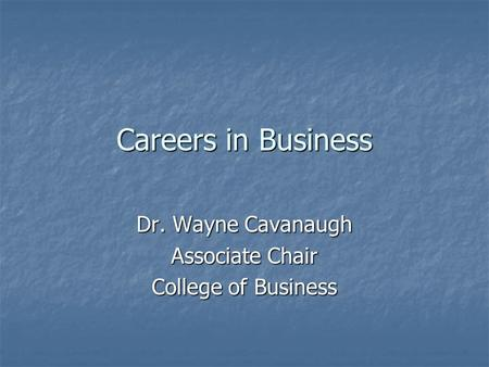 Careers in Business Dr. Wayne Cavanaugh Associate Chair College of Business.