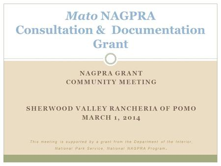 NAGPRA GRANT COMMUNITY MEETING SHERWOOD VALLEY RANCHERIA OF POMO MARCH 1, 2014 This meeting is supported by a grant from the Department of the Interior,