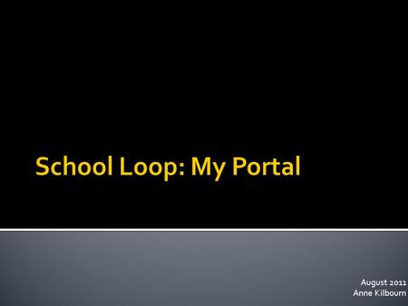 August 2011 Anne Kilbourn.  Name four valuable uses of school loop.