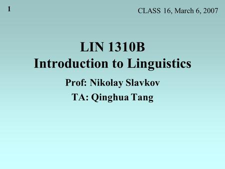 1 LIN 1310B Introduction to Linguistics Prof: Nikolay Slavkov TA: Qinghua Tang CLASS 16, March 6, 2007.