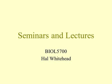 Seminars and Lectures BIOL5700 Hal Whitehead. Seminars and Lectures What do you like? What do you dislike?