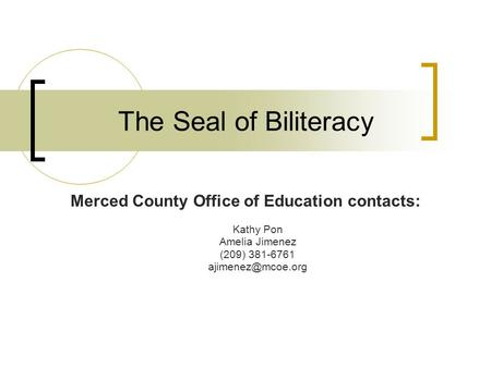 The Seal of Biliteracy Merced County Office of Education contacts: Kathy Pon Amelia Jimenez (209) 381-6761