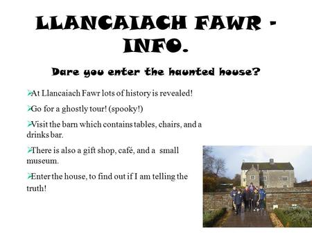 LLANCAIACH FAWR – INFO. Dare you enter the haunted house?  At Llancaiach Fawr lots of history is revealed!  Go for a ghostly tour! (spooky!)  Visit.