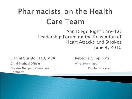 San Diego Right Care-GO Leadership Forum on the Prevention of Heart Attacks and Strokes June 4, 2010 Daniel Cusator, MD, MBARebecca Cupp, RPh Chief Medical.