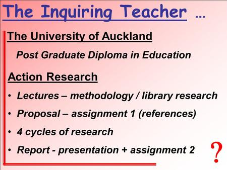  The Inquiring Teacher … The University of Auckland Post Graduate Diploma in Education Action Research Lectures – methodology / library research Proposal.