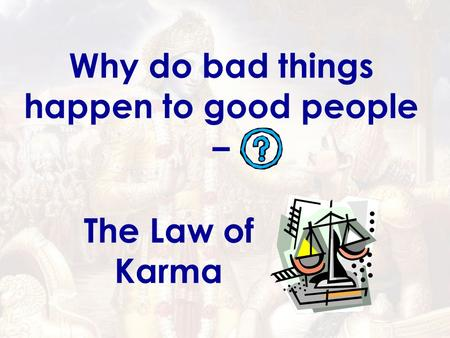 Why do bad things happen to good people – The Law of Karma.
