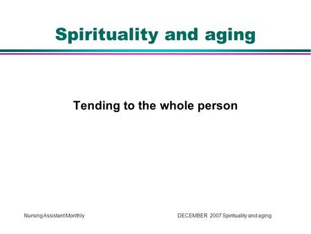 Nursing Assistant Monthly DECEMBER 2007 Spirituality and aging Tending to the whole person Spirituality and aging.