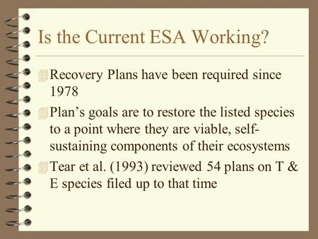 Is the Current ESA Working? 4 Recovery Plans have been required since 1978 4 Plan's goals are to restore the listed species to a point where they are viable,