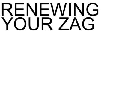 RENEWING YOUR ZAG. TO UNDERSTAND THE ZAG DESIGN PROCESS. YOU NEED TO APPLY THE 10-STEP PROCESS.