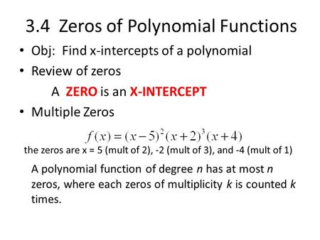 3.4 Zeros of Polynomial Functions Obj: Find x-intercepts of a polynomial Review of zeros A ZERO is an X-INTERCEPT Multiple Zeros the zeros are x = 5 (mult.