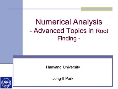 Numerical Analysis - Advanced Topics in Root Finding - Hanyang University Jong-Il Park.