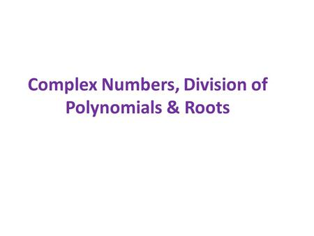 Complex Numbers, Division of Polynomials & Roots.