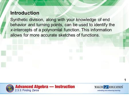 Introduction Synthetic division, along with your knowledge of end behavior and turning points, can be used to identify the x-intercepts of a polynomial.