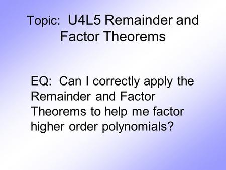 Topic: U4L5 Remainder and Factor Theorems EQ: Can I correctly apply the Remainder and Factor Theorems to help me factor higher order polynomials?