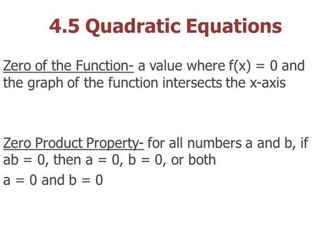 4.5 Quadratic Equations Zero of the Function- a value where f(x) = 0 and the graph of the function intersects the x-axis Zero Product Property- for all.