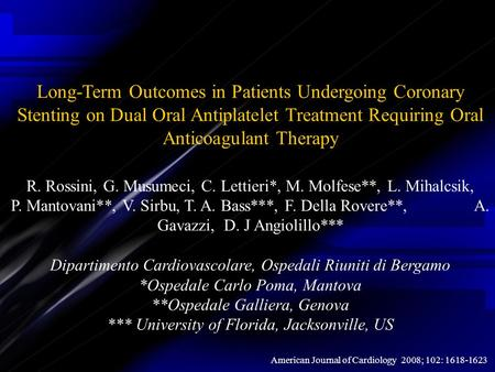 Long-Term Outcomes in Patients Undergoing Coronary Stenting on Dual Oral Antiplatelet Treatment Requiring Oral Anticoagulant Therapy R. Rossini, G. Musumeci,