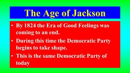 The Age of Jackson By 1824 the Era of Good Feelings was coming to an end. During this time the Democratic Party begins to take shape. This is the same.