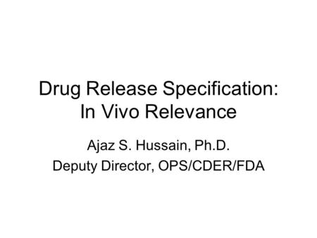 Drug Release Specification: In Vivo Relevance Ajaz S. Hussain, Ph.D. Deputy Director, OPS/CDER/FDA.