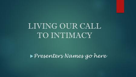LIVING OUR CALL TO INTIMACY  Presenters Names go here.