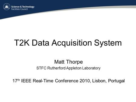 T2K Data Acquisition System Matt Thorpe STFC Rutherford Appleton Laboratory 17 th IEEE Real-Time Conference 2010, Lisbon, Portugal.